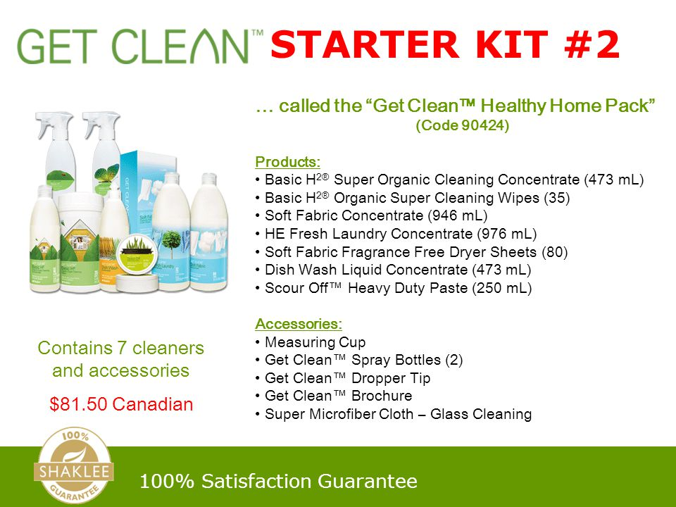 … called the Get Clean™ Healthy Home Pack (Code 90424) Products: Basic H 2® Super Organic Cleaning Concentrate (473 mL) Basic H 2® Organic Super Cleaning Wipes (35) Soft Fabric Concentrate (946 mL) HE Fresh Laundry Concentrate (976 mL) Soft Fabric Fragrance Free Dryer Sheets (80) Dish Wash Liquid Concentrate (473 mL) Scour Off™ Heavy Duty Paste (250 mL) Accessories: Measuring Cup Get Clean™ Spray Bottles (2) Get Clean™ Dropper Tip Get Clean™ Brochure Super Microfiber Cloth – Glass Cleaning Contains 7 cleaners and accessories $81.50 Canadian STARTER KIT #2 100% Satisfaction Guarantee