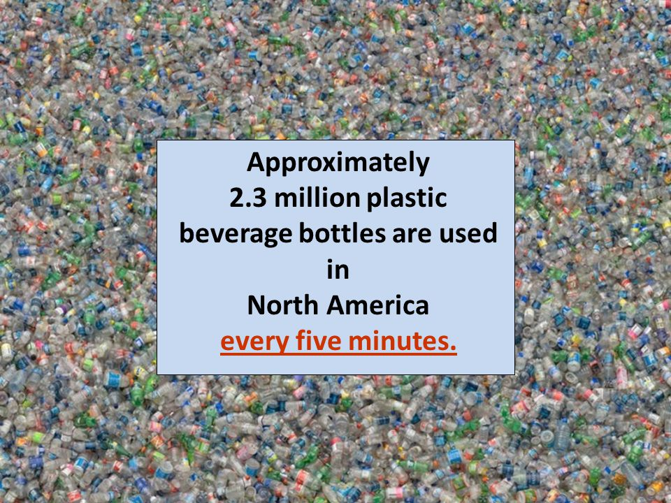 Approximately 2.3 million plastic beverage bottles are used in North America every five minutes.