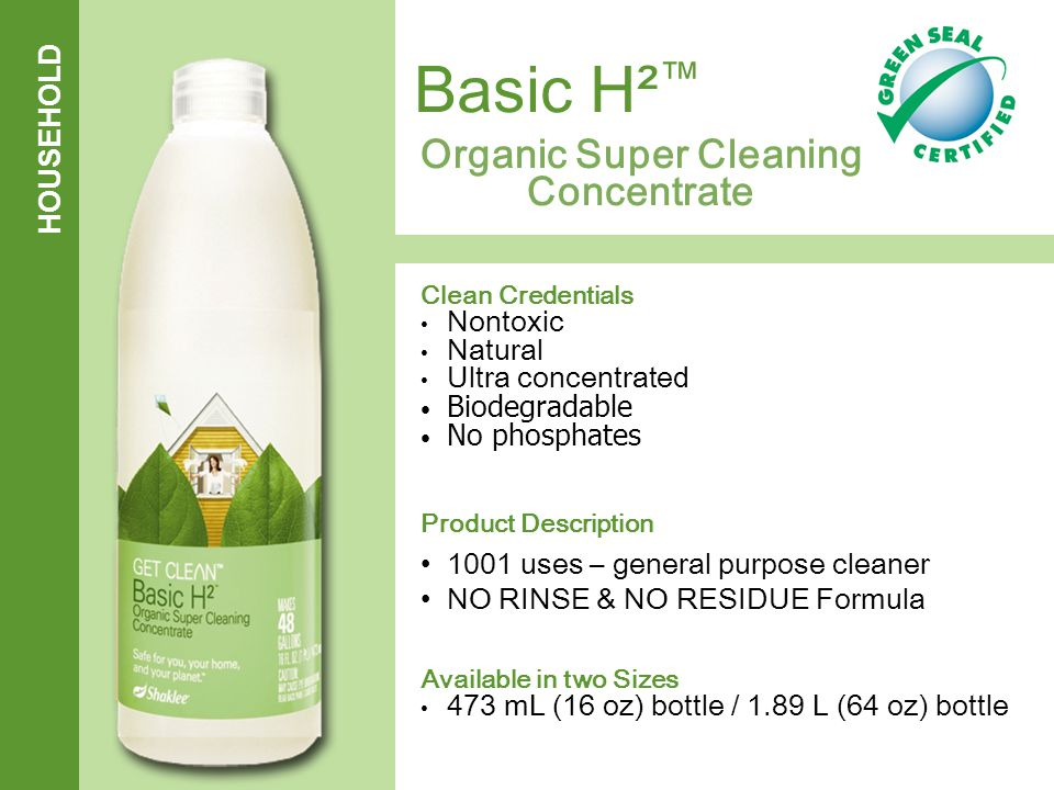 HOUSEHOLD Organic Super Cleaning Concentrate Clean Credentials Nontoxic Natural Ultra concentrated Biodegradable No phosphates Product Description 1001 uses – general purpose cleaner NO RINSE & NO RESIDUE Formula Available in two Sizes 473 mL (16 oz) bottle / 1.89 L (64 oz) bottle Basic H² ™