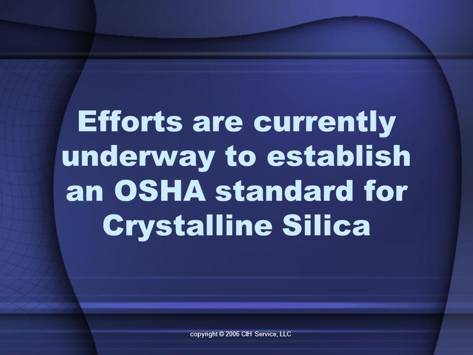 copyright © 2006 CIH Service, LLC Efforts are currently underway to establish an OSHA standard for Crystalline Silica