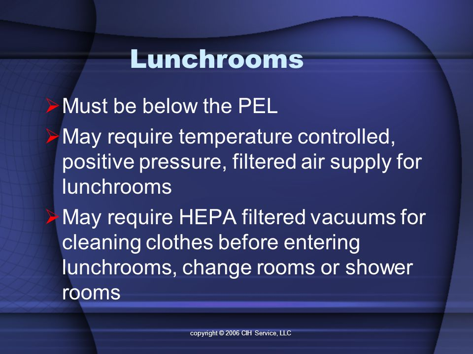 copyright © 2006 CIH Service, LLC Lunchrooms  Must be below the PEL  May require temperature controlled, positive pressure, filtered air supply for lunchrooms  May require HEPA filtered vacuums for cleaning clothes before entering lunchrooms, change rooms or shower rooms