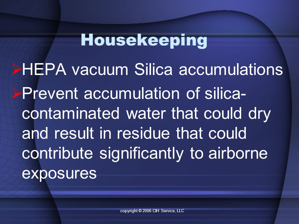 copyright © 2006 CIH Service, LLC Housekeeping  HEPA vacuum Silica accumulations  Prevent accumulation of silica- contaminated water that could dry and result in residue that could contribute significantly to airborne exposures