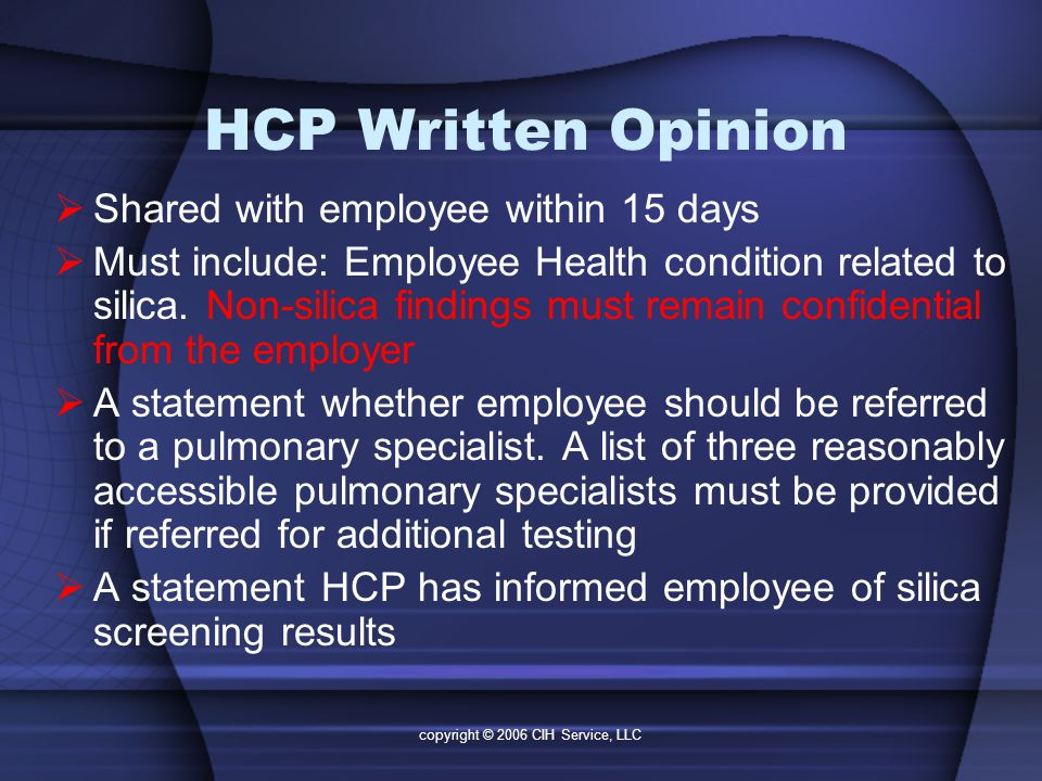 copyright © 2006 CIH Service, LLC HCP Written Opinion  Shared with employee within 15 days  Must include: Employee Health condition related to silica.