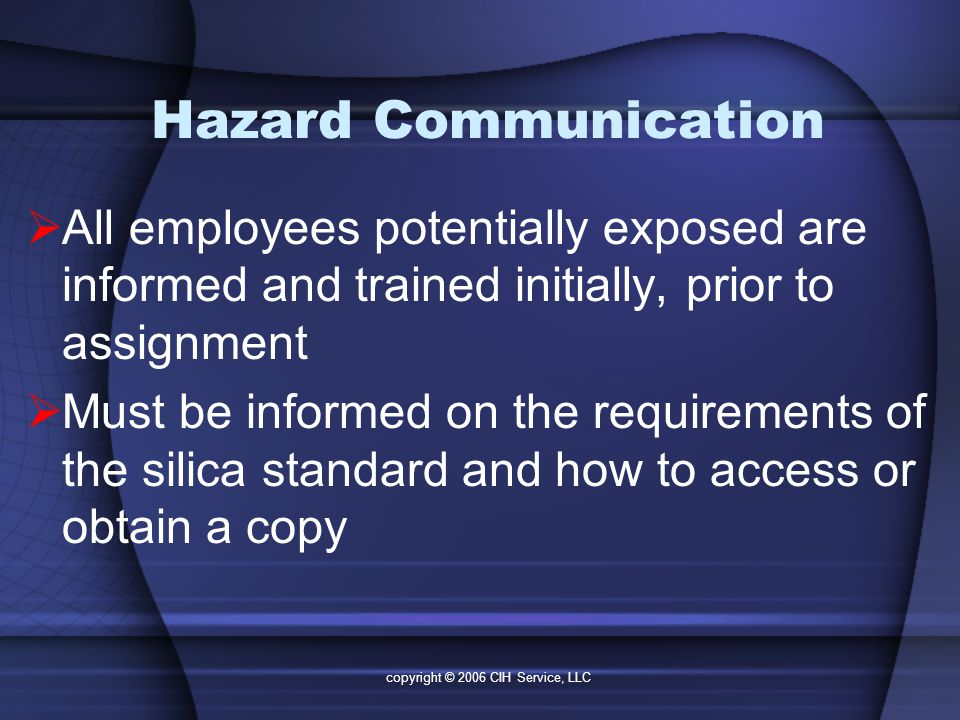 copyright © 2006 CIH Service, LLC Hazard Communication  All employees potentially exposed are informed and trained initially, prior to assignment  Must be informed on the requirements of the silica standard and how to access or obtain a copy