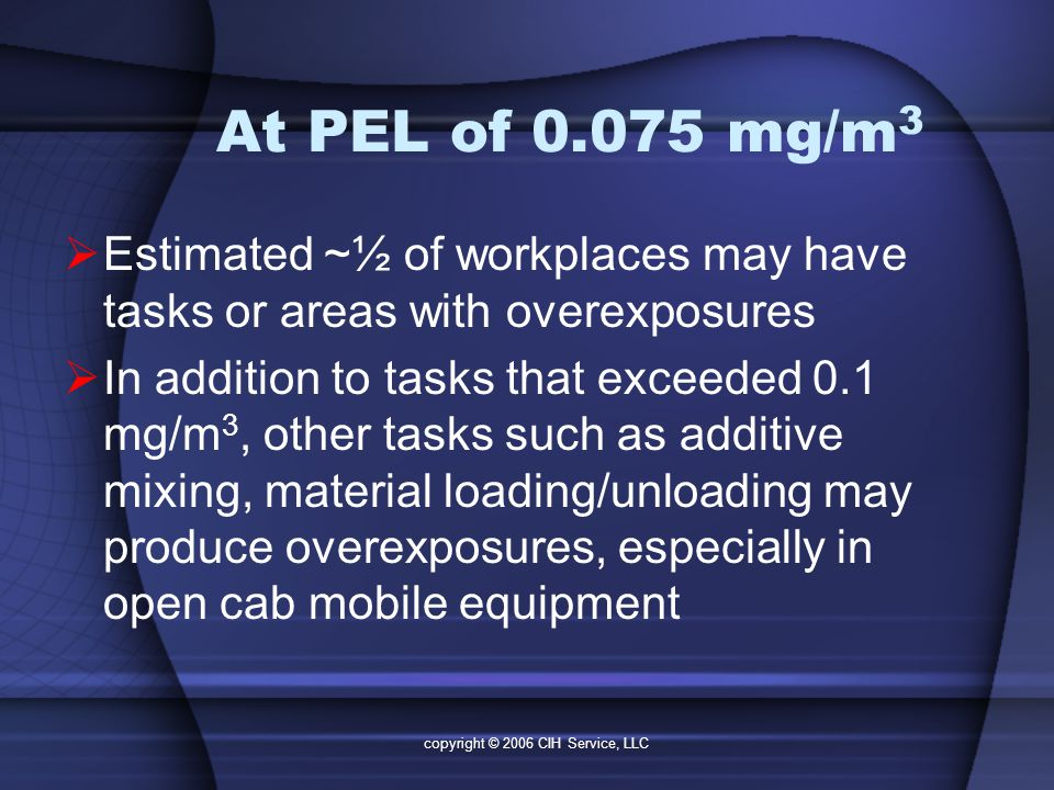 copyright © 2006 CIH Service, LLC At PEL of 0.075 mg/m 3  Estimated ~½ of workplaces may have tasks or areas with overexposures  In addition to tasks that exceeded 0.1 mg/m 3, other tasks such as additive mixing, material loading/unloading may produce overexposures, especially in open cab mobile equipment