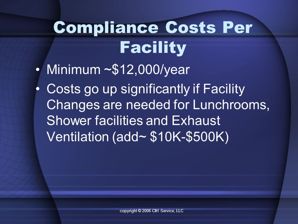 copyright © 2006 CIH Service, LLC Compliance Costs Per Facility Minimum ~$12,000/year Costs go up significantly if Facility Changes are needed for Lunchrooms, Shower facilities and Exhaust Ventilation (add~ $10K-$500K)