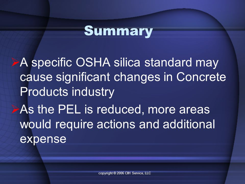 copyright © 2006 CIH Service, LLC Summary  A specific OSHA silica standard may cause significant changes in Concrete Products industry  As the PEL is reduced, more areas would require actions and additional expense