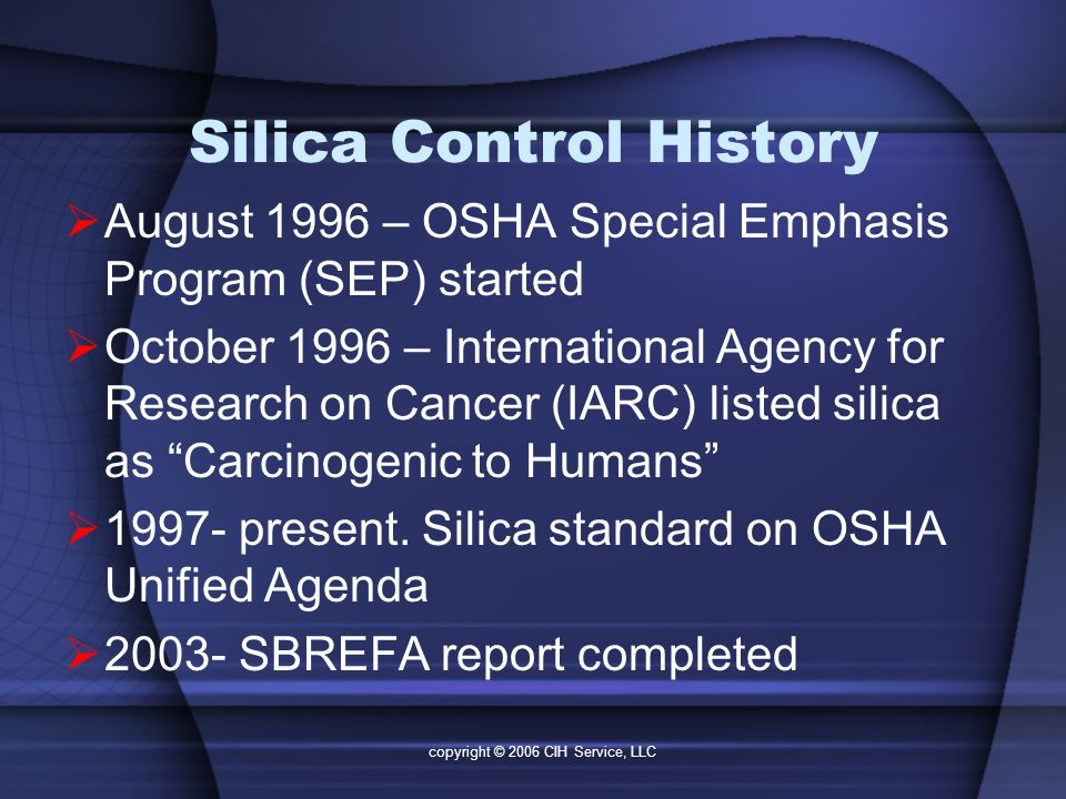 copyright © 2006 CIH Service, LLC Silica Control History  August 1996 – OSHA Special Emphasis Program (SEP) started  October 1996 – International Agency for Research on Cancer (IARC) listed silica as Carcinogenic to Humans  1997- present.