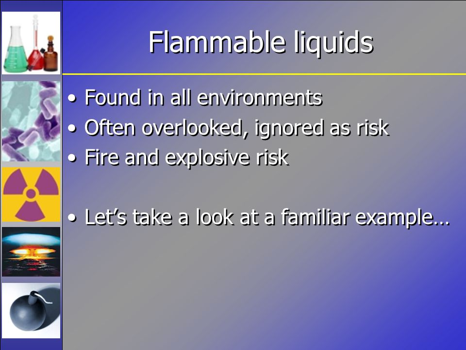 Flammable liquids Found in all environments Often overlooked, ignored as risk Fire and explosive risk Let's take a look at a familiar example… Found i