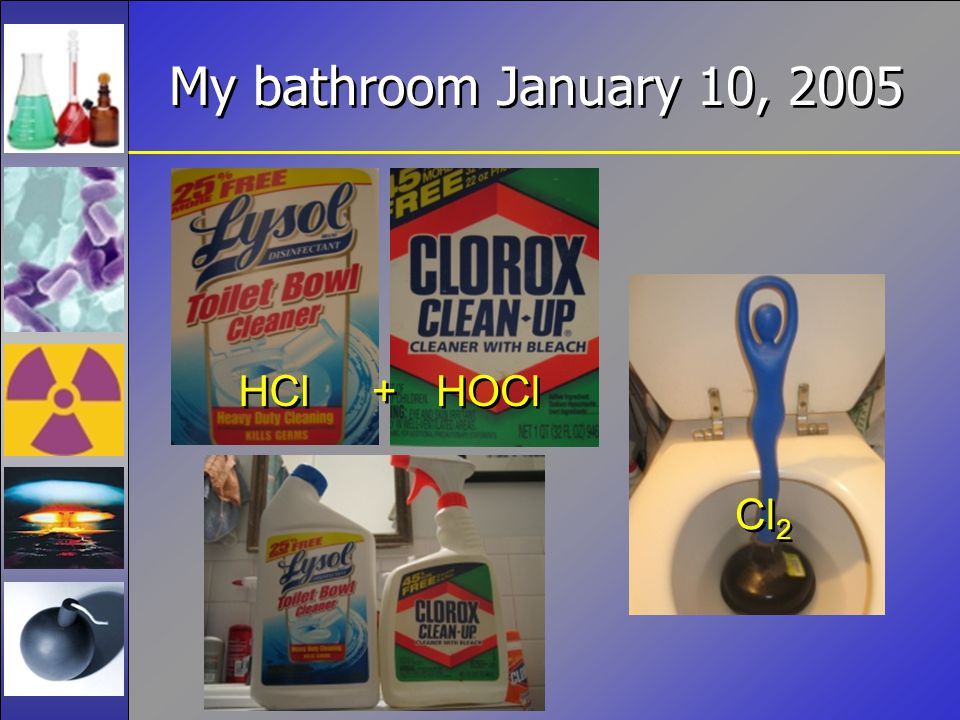 My bathroom January 10, 2005 HCl HOCl + + Cl 2