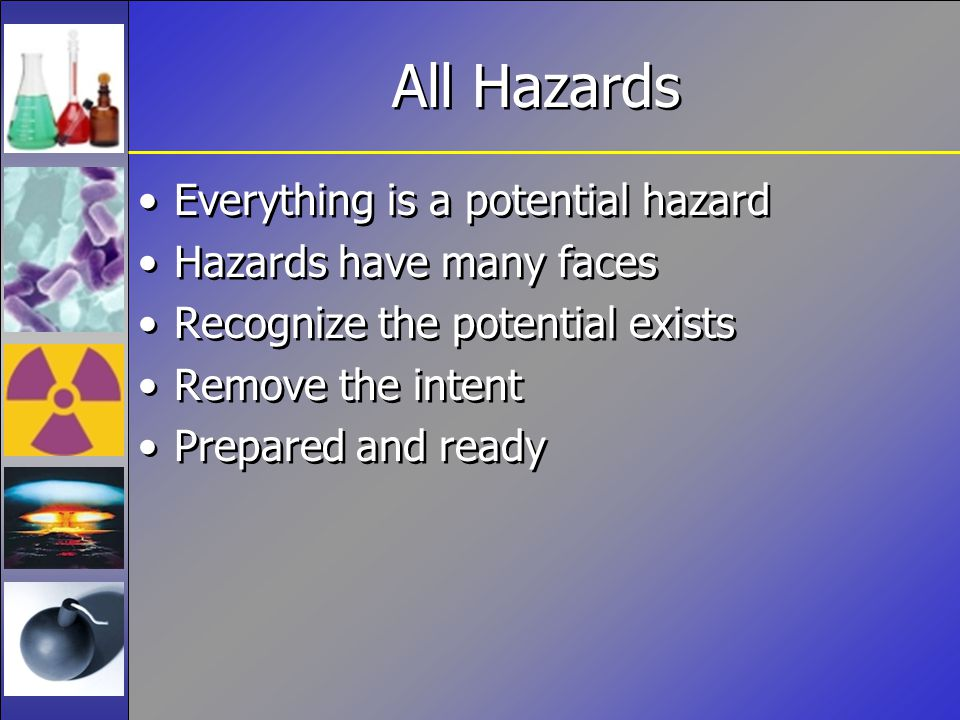 All Hazards Everything is a potential hazard Hazards have many faces Recognize the potential exists Remove the intent Prepared and ready Everything is