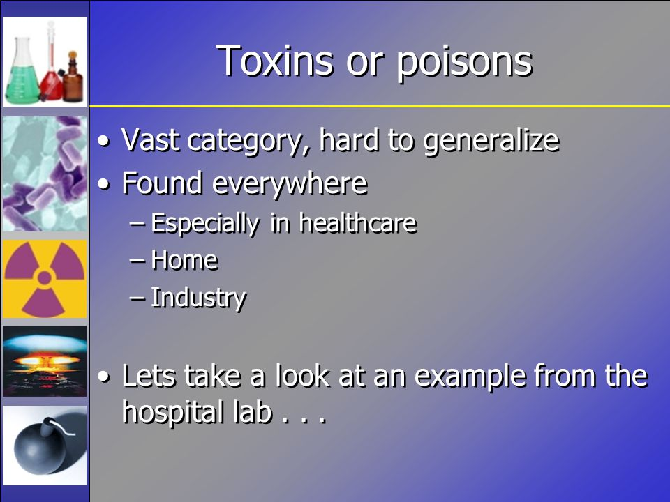 Toxins or poisons Vast category, hard to generalize Found everywhere –Especially in healthcare –Home –Industry Lets take a look at an example from the