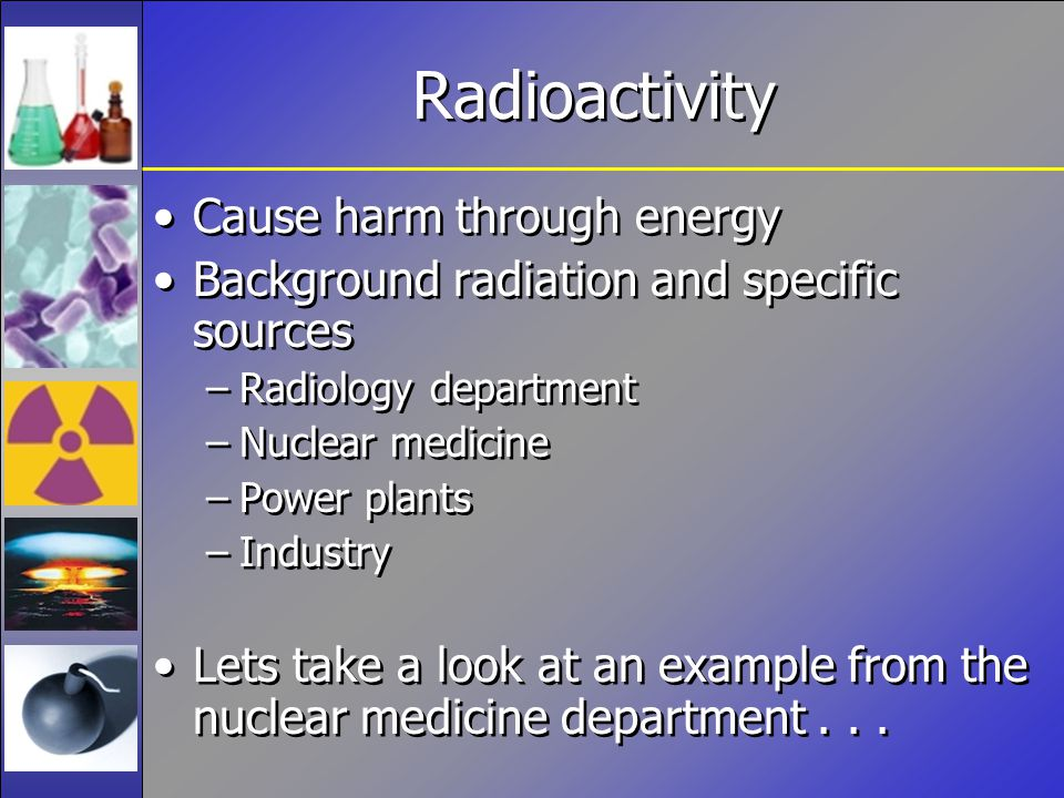 Radioactivity Cause harm through energy Background radiation and specific sources –Radiology department –Nuclear medicine –Power plants –Industry Lets