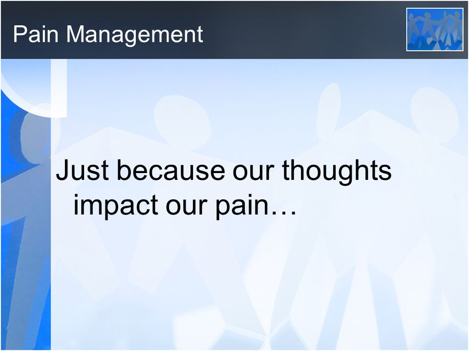 Pain Management Just because our thoughts impact our pain…