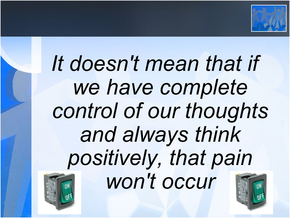 It doesn't mean that if we have complete control of our thoughts and always think positively, that pain won't occur