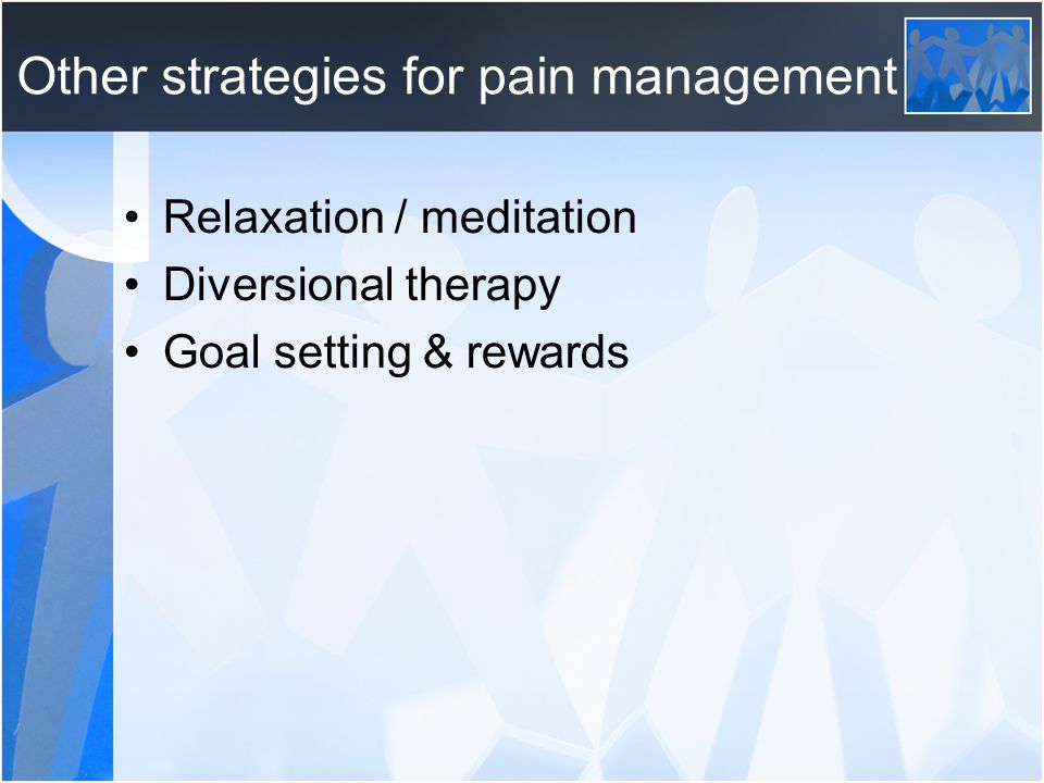 Other strategies for pain management Relaxation / meditation Diversional therapy Goal setting & rewards