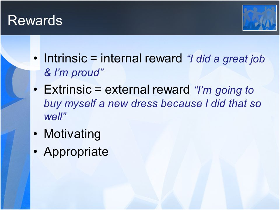 Rewards Intrinsic = internal reward I did a great job & I'm proud Extrinsic = external reward I'm going to buy myself a new dress because I did that so well Motivating Appropriate