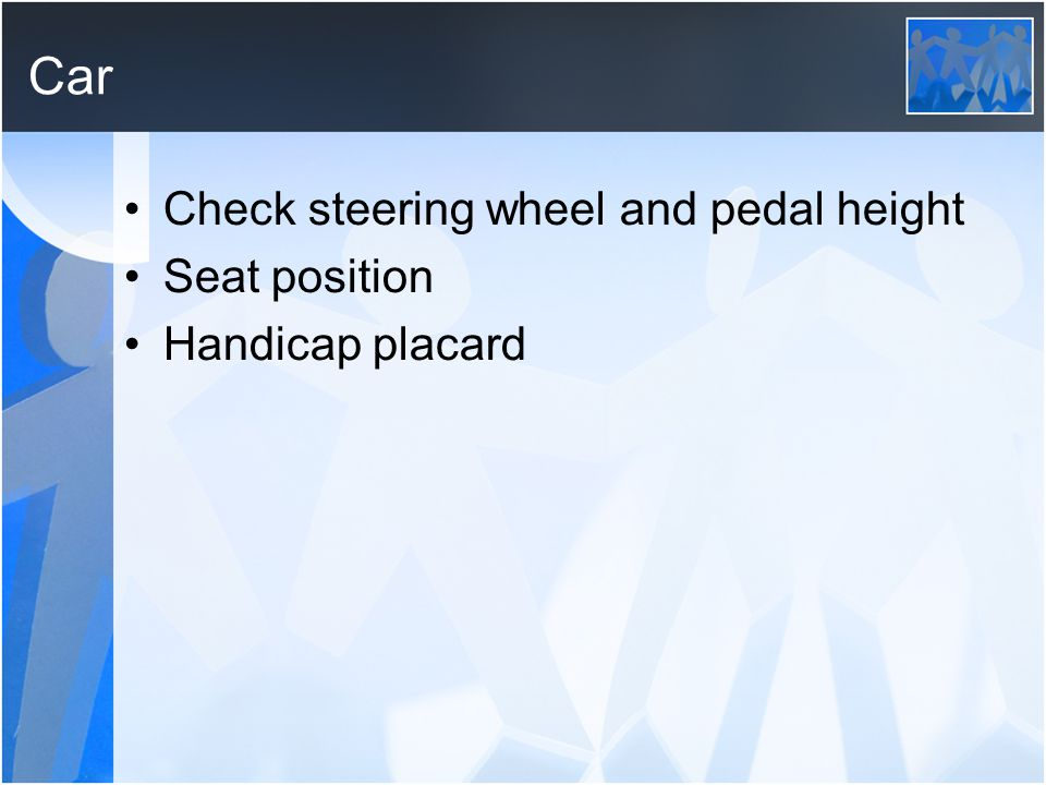 Car Check steering wheel and pedal height Seat position Handicap placard