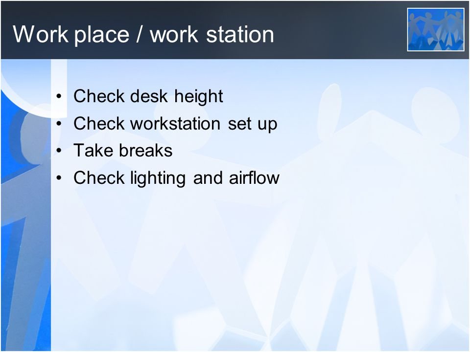 Work place / work station Check desk height Check workstation set up Take breaks Check lighting and airflow