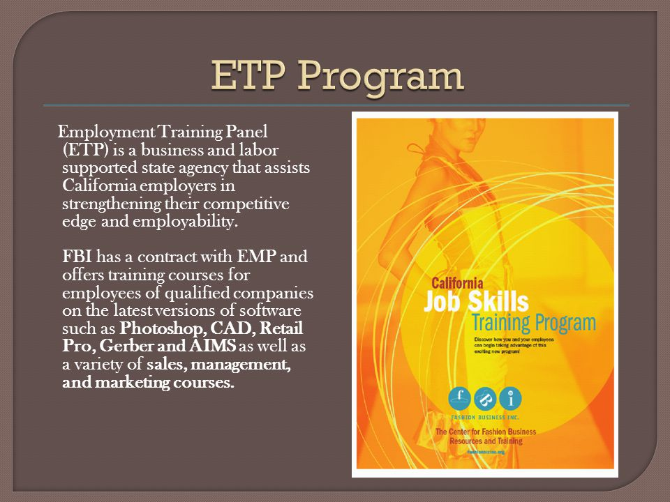 Employment Training Panel (ETP) is a business and labor supported state agency that assists California employers in strengthening their competitive edge and employability.