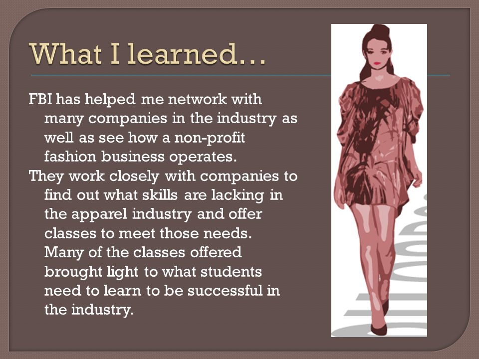 FBI has helped me network with many companies in the industry as well as see how a non-profit fashion business operates.
