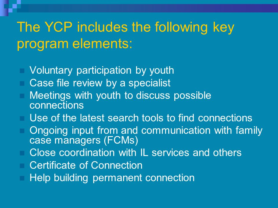 The YCP includes the following key program elements: Voluntary participation by youth Case file review by a specialist Meetings with youth to discuss possible connections Use of the latest search tools to find connections Ongoing input from and communication with family case managers (FCMs) Close coordination with IL services and others Certificate of Connection Help building permanent connection
