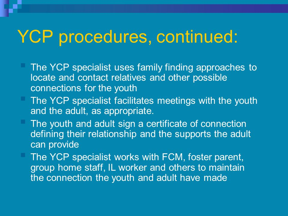 YCP procedures, continued:  The YCP specialist uses family finding approaches to locate and contact relatives and other possible connections for the youth  The YCP specialist facilitates meetings with the youth and the adult, as appropriate.