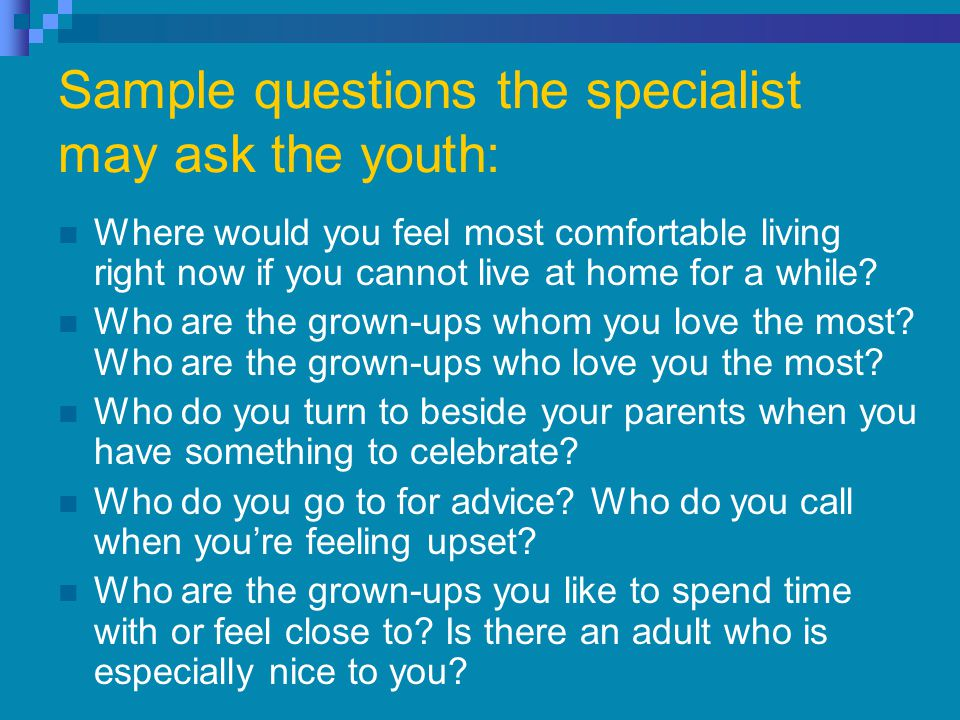 Sample questions the specialist may ask the youth: Where would you feel most comfortable living right now if you cannot live at home for a while.