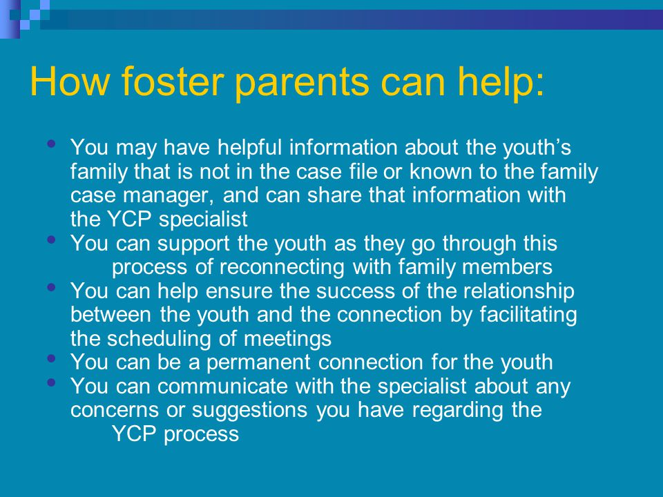 How foster parents can help: You may have helpful information about the youth's family that is not in the case file or known to the family case manager, and can share that information with the YCP specialist You can support the youth as they go through this process of reconnecting with family members You can help ensure the success of the relationship between the youth and the connection by facilitating the scheduling of meetings You can be a permanent connection for the youth You can communicate with the specialist about any concerns or suggestions you have regarding the YCP process