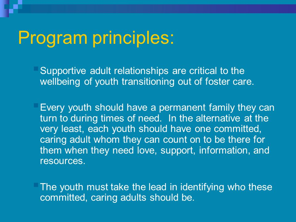 Program principles:  Supportive adult relationships are critical to the wellbeing of youth transitioning out of foster care.