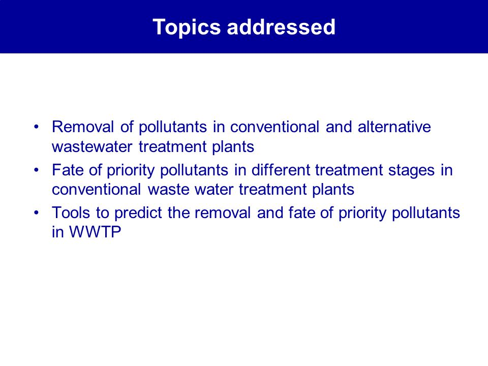 Removal of pollutants in conventional and alternative wastewater treatment plants Fate of priority pollutants in different treatment stages in conventional waste water treatment plants Tools to predict the removal and fate of priority pollutants in WWTP Topics addressed