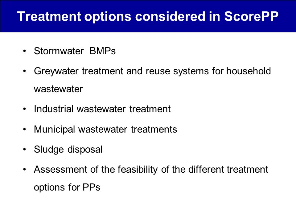 Agreed criteria for treatment techniques Screening CriteriaIndicatorsBenchmarks Technical feasibilityExtent to which appropriate technology exists Level of establishment or development Technical efficiencyEffectiveness of treatment technology Potential or actual ability of treatment technology to remove target PP Financial considerationsCosts associated with treatment option Investment costs and operational/maintenance costs Environmental impactLevel of impact on receiving water quality Average annual dilution required for receiving water to achieve EQS