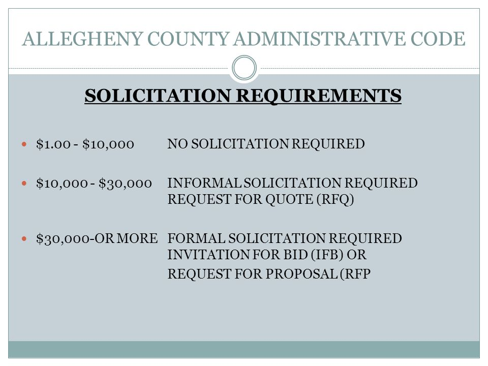 ALLEGHENY COUNTY ADMINISTRATIVE CODE SOLICITATION REQUIREMENTS $1.00 - $10,000NO SOLICITATION REQUIRED $10,000 - $30,000INFORMAL SOLICITATION REQUIRED REQUEST FOR QUOTE (RFQ) $30,000-OR MOREFORMAL SOLICITATION REQUIRED INVITATION FOR BID (IFB) OR REQUEST FOR PROPOSAL (RFP