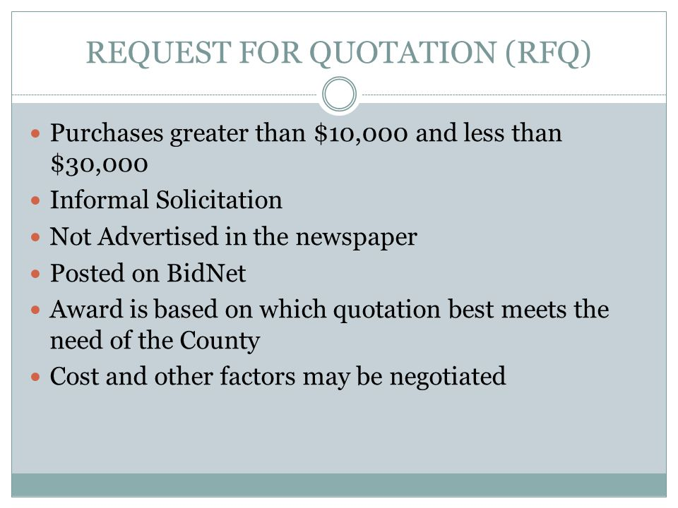 REQUEST FOR QUOTATION (RFQ) Purchases greater than $10,000 and less than $30,000 Informal Solicitation Not Advertised in the newspaper Posted on BidNet Award is based on which quotation best meets the need of the County Cost and other factors may be negotiated