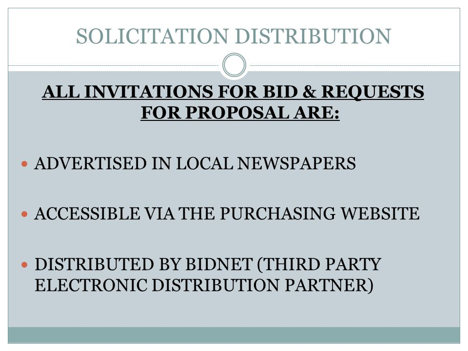 SOLICITATION DISTRIBUTION ALL INVITATIONS FOR BID & REQUESTS FOR PROPOSAL ARE: ADVERTISED IN LOCAL NEWSPAPERS ACCESSIBLE VIA THE PURCHASING WEBSITE DISTRIBUTED BY BIDNET (THIRD PARTY ELECTRONIC DISTRIBUTION PARTNER)