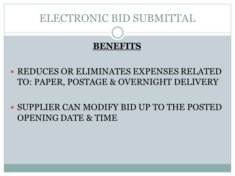 ELECTRONIC BID SUBMITTAL BENEFITS REDUCES OR ELIMINATES EXPENSES RELATED TO: PAPER, POSTAGE & OVERNIGHT DELIVERY SUPPLIER CAN MODIFY BID UP TO THE POSTED OPENING DATE & TIME