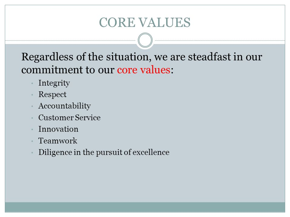 CORE VALUES Regardless of the situation, we are steadfast in our commitment to our core values: Integrity Respect Accountability Customer Service Innovation Teamwork Diligence in the pursuit of excellence