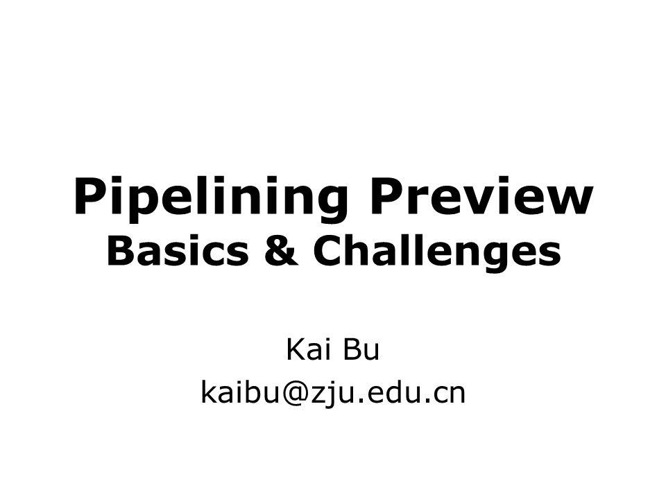 Pipelining Preview Basics & Challenges Kai Bu kaibu@zju.edu.cn