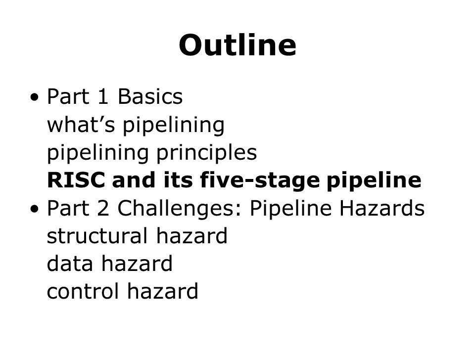 Outline Part 1 Basics what's pipelining pipelining principles RISC and its five-stage pipeline Part 2 Challenges: Pipeline Hazards structural hazard d