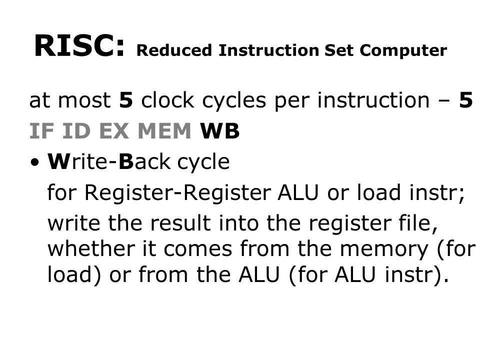 RISC: Reduced Instruction Set Computer at most 5 clock cycles per instruction – 5 IF ID EX MEM WB Write-Back cycle for Register-Register ALU or load instr; write the result into the register file, whether it comes from the memory (for load) or from the ALU (for ALU instr).