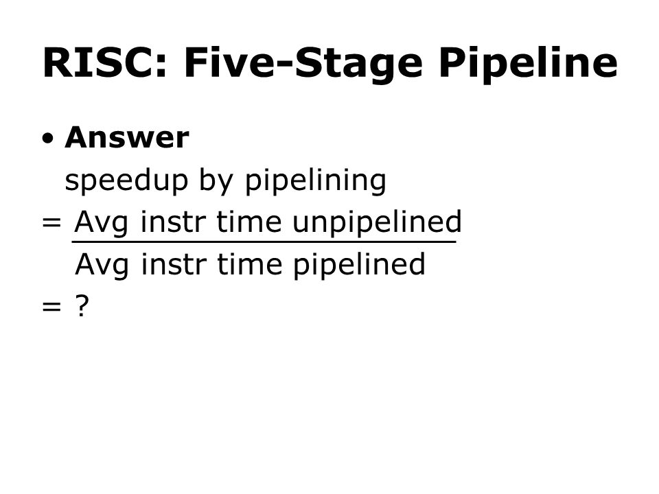 RISC: Five-Stage Pipeline Answer speedup by pipelining = Avg instr time unpipelined Avg instr time pipelined = ?