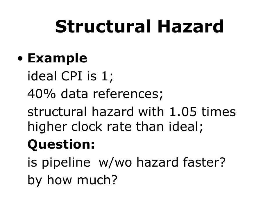 Structural Hazard Example ideal CPI is 1; 40% data references; structural hazard with 1.05 times higher clock rate than ideal; Question: is pipeline w/wo hazard faster.