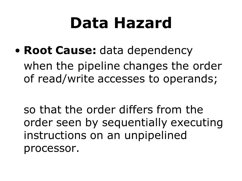 Data Hazard Root Cause: data dependency when the pipeline changes the order of read/write accesses to operands; so that the order differs from the order seen by sequentially executing instructions on an unpipelined processor.
