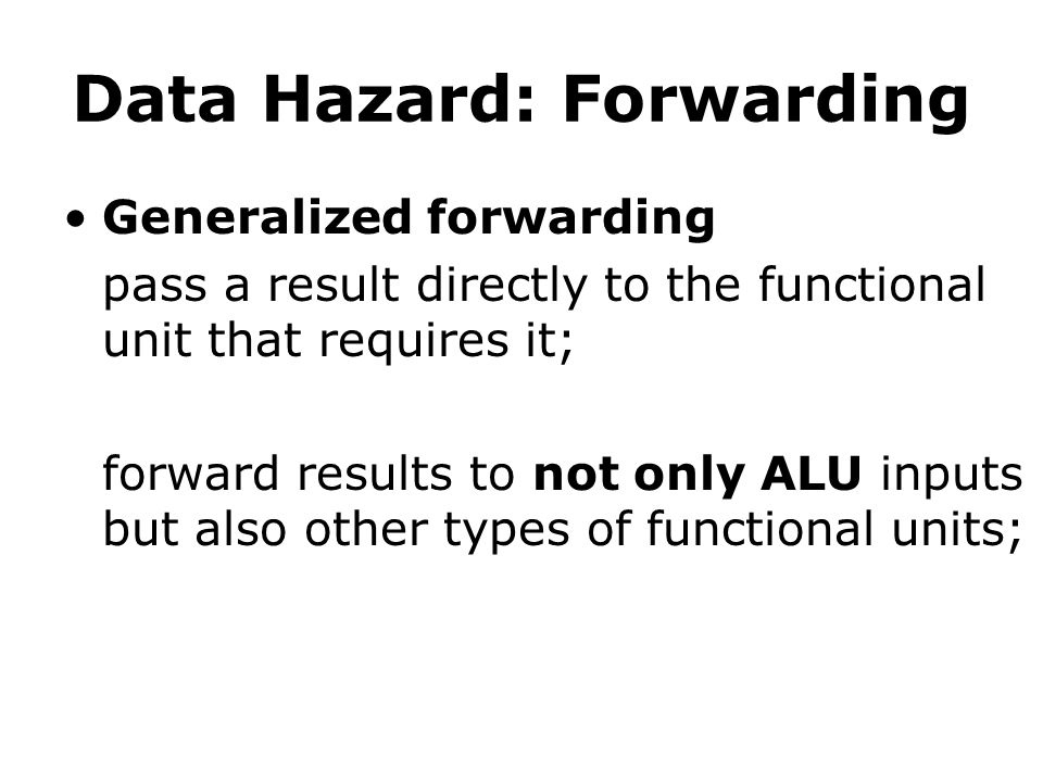Data Hazard: Forwarding Generalized forwarding pass a result directly to the functional unit that requires it; forward results to not only ALU inputs