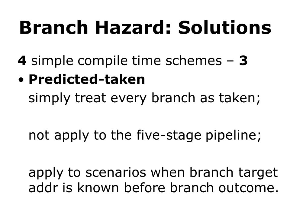 Branch Hazard: Solutions 4 simple compile time schemes – 3 Predicted-taken simply treat every branch as taken; not apply to the five-stage pipeline; apply to scenarios when branch target addr is known before branch outcome.