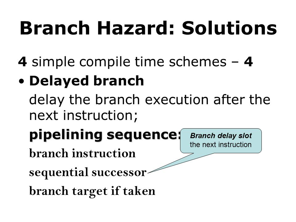 Branch Hazard: Solutions 4 simple compile time schemes – 4 Delayed branch delay the branch execution after the next instruction; pipelining sequence: branch instruction sequential successor branch target if taken Branch delay slot the next instruction