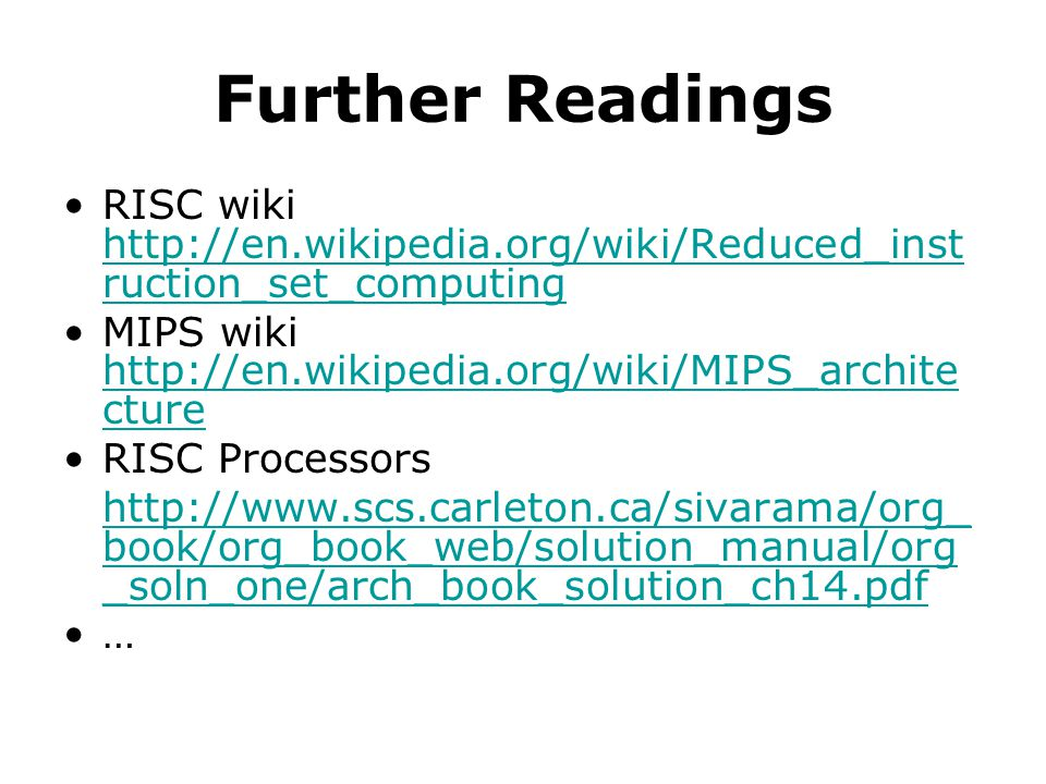 Further Readings RISC wiki http://en.wikipedia.org/wiki/Reduced_inst ruction_set_computing http://en.wikipedia.org/wiki/Reduced_inst ruction_set_compu
