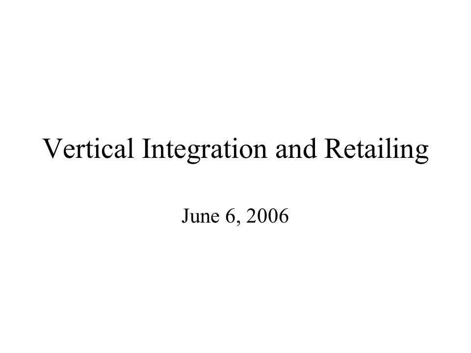 Vertical Integration and Retailing June 6, 2006