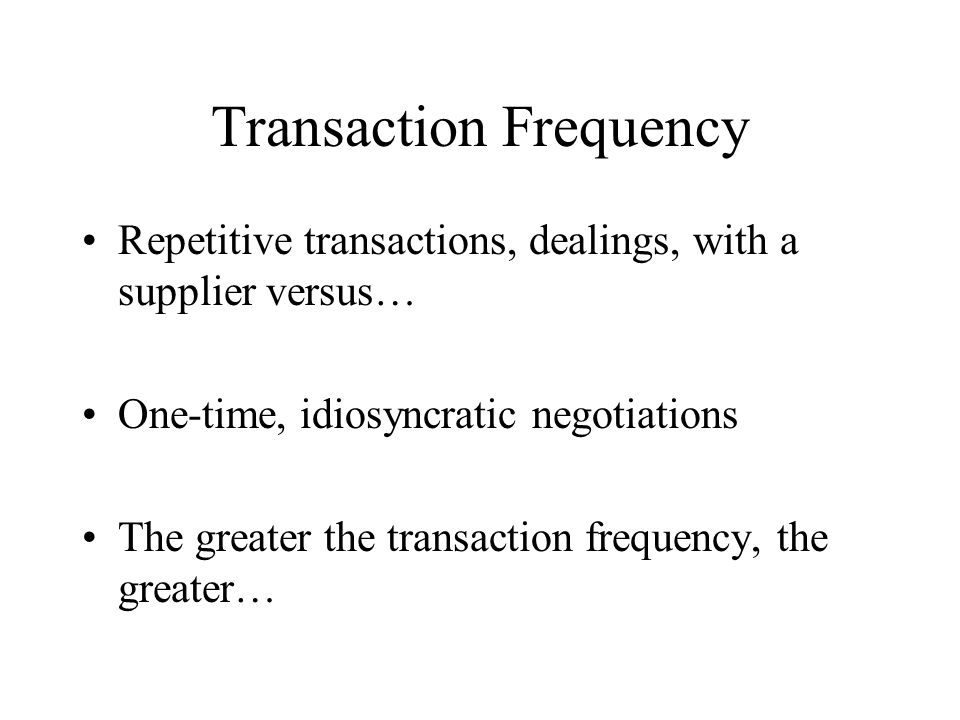 Transaction Frequency Repetitive transactions, dealings, with a supplier versus… One-time, idiosyncratic negotiations The greater the transaction frequency, the greater…