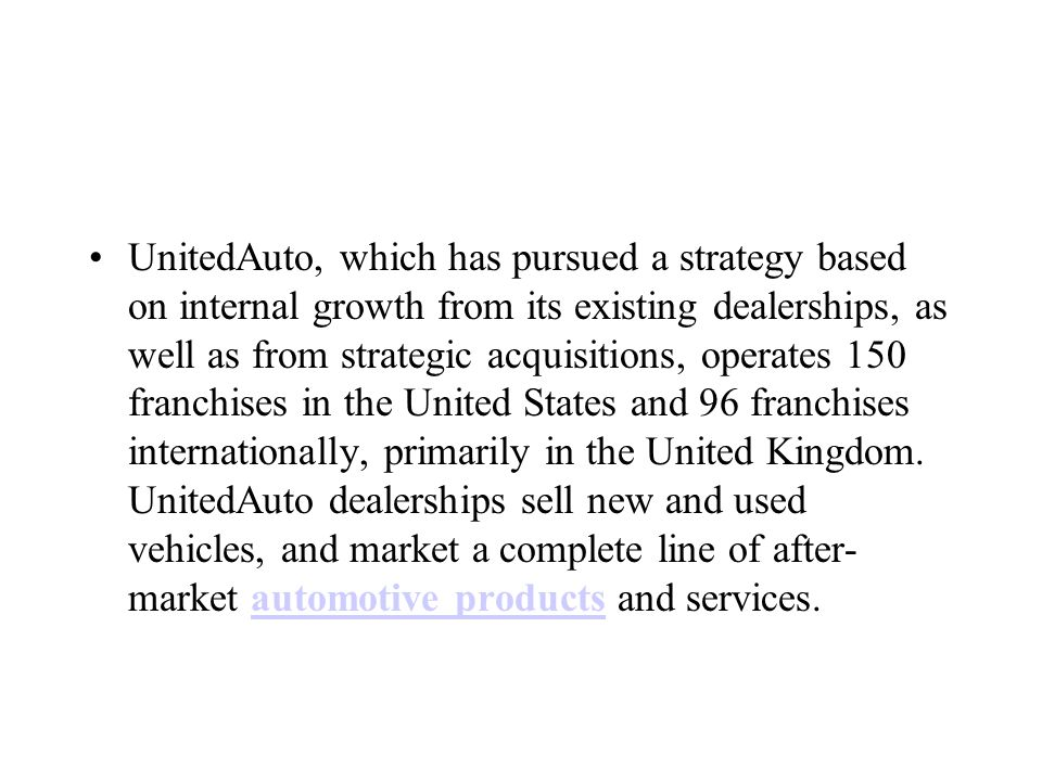 UnitedAuto, which has pursued a strategy based on internal growth from its existing dealerships, as well as from strategic acquisitions, operates 150 franchises in the United States and 96 franchises internationally, primarily in the United Kingdom.